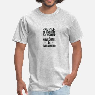 Acts Of Random Kindness No Act Of Kindness Is Ever Wasted, Quote - Men's T-Shirt