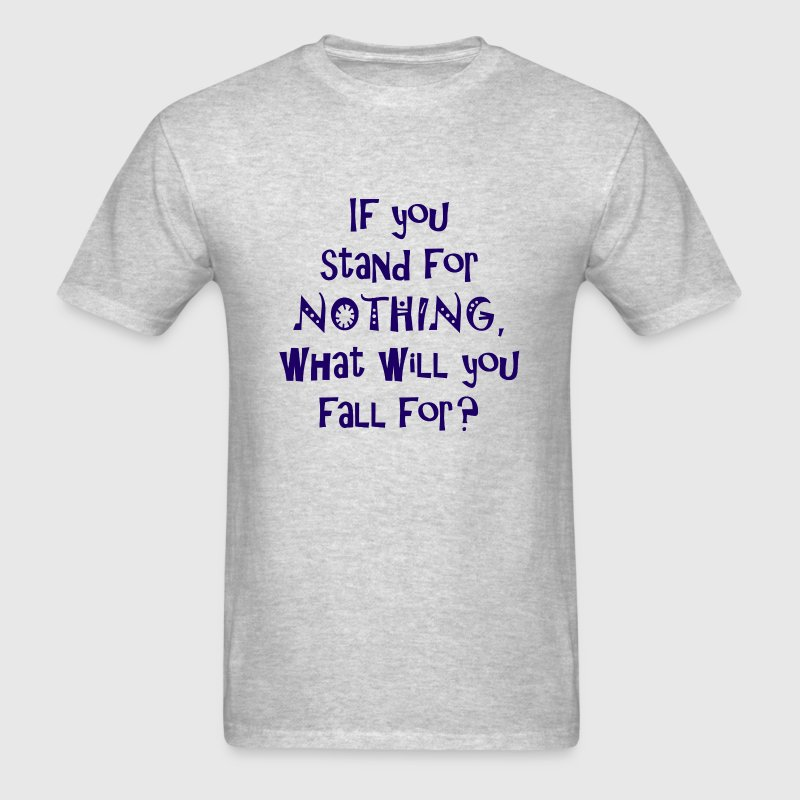 If you stand for nothing, what will you fall for?  - Men's T-Shirt