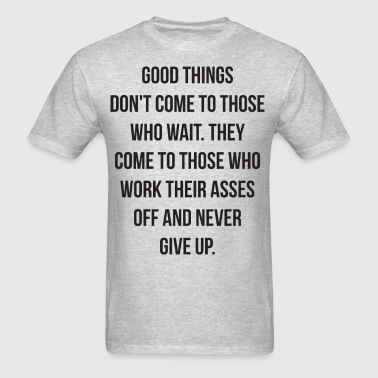 Good Things Don't Come To Those Who Wait - Men's T-Shirt