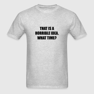 Horrible Idea What Time - Men's T-Shirt