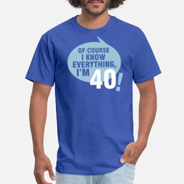 40th Birthday Of course I know everything, I'm 40 - Men's T-Shirt