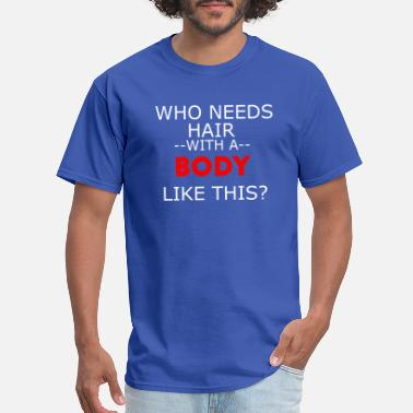 e27c11d9de Shop Who Needs Hair With A Body Like This T-Shirts online | Spreadshirt