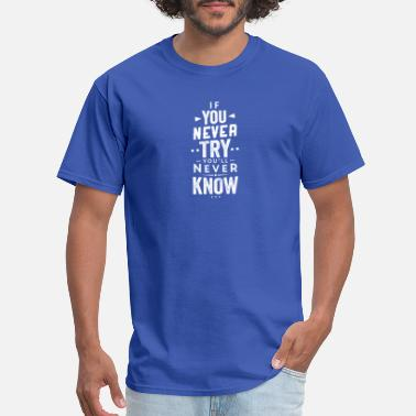 Never Try Never Know If You Never Try You'll Never Know, Motivate - Men's T-Shirt