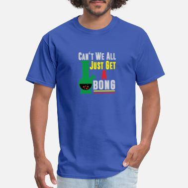 Cant We All Just Get A Bong Can't We All Just Get A Bong Cannabis Pot Weed - Men's T-Shirt