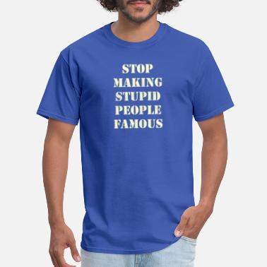 Famous People News New Design Stop Making Stupid People Famous - Men's T-Shirt
