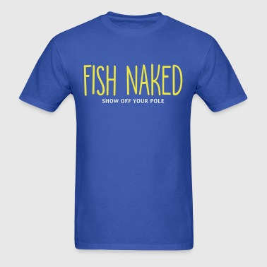 Fish Naked Show Off Your Pole - Men's T-Shirt