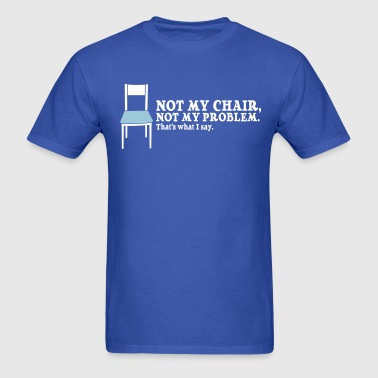 Not My Chair, Not My Problem. - Men's T-Shirt