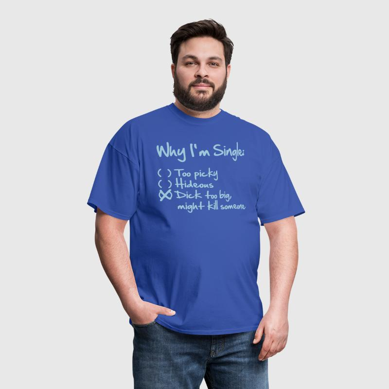 Why I'm Single- Dick too big (might kill someone) - Men's T-Shirt