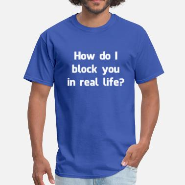 Block How Do I Block You in Real Life? - Men's T-Shirt