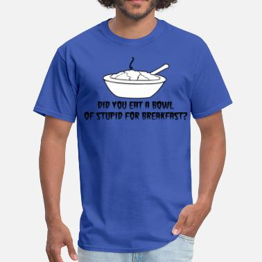 Bowl Of Stupid Did you Eat a bowl of stupid for breakfast - Men's T-Shirt