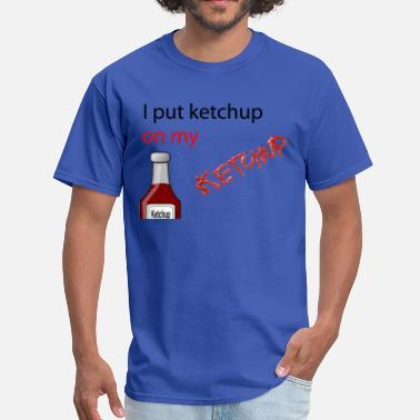 Ketchup Lover I put Ketchup on my KETCHUP - Men's T-Shirt