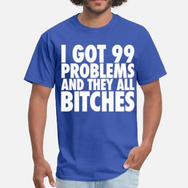 99 I Got 99 Problems And They All Bitches - Men's T-Shirt