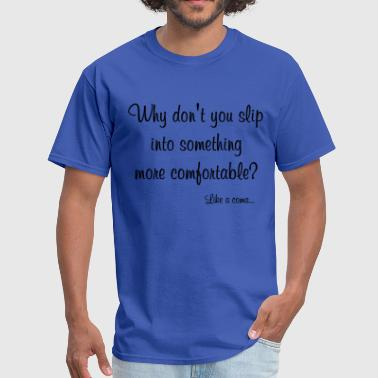 Slip Into A Coma Something More Comfortable - Men's T-Shirt