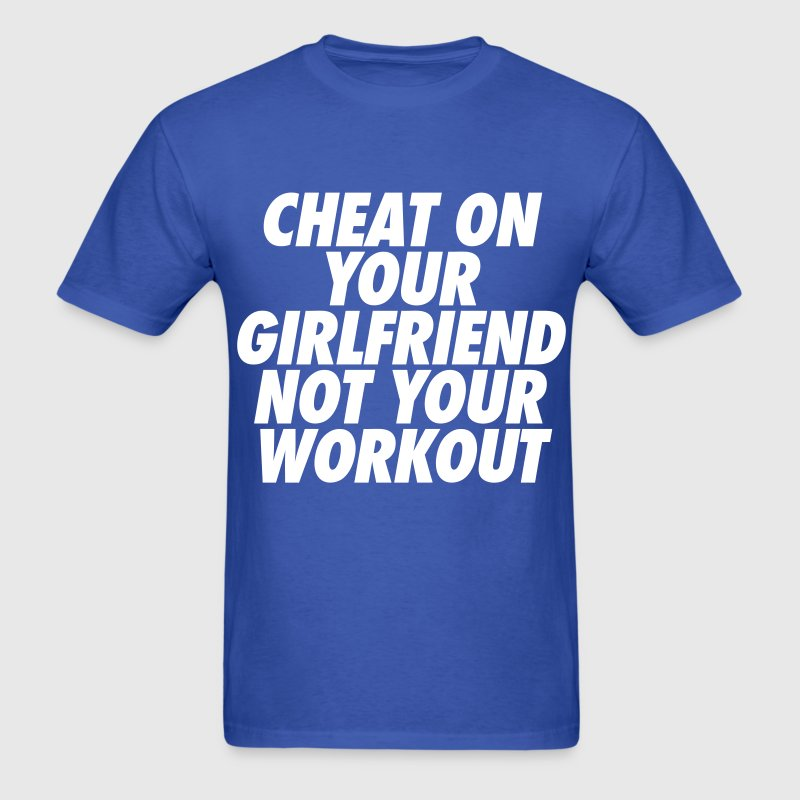 Cheat On Your Girlfriend Not Your Workout - Men's T-Shirt