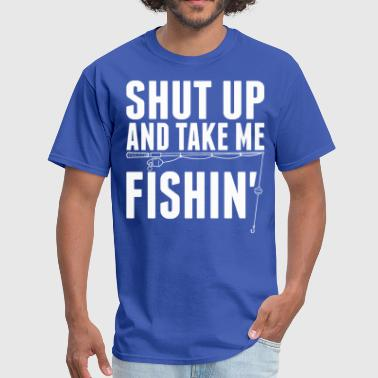 Shut Up And Take Me Fishing Shut Up And Take Me Fishing - Men's T-Shirt