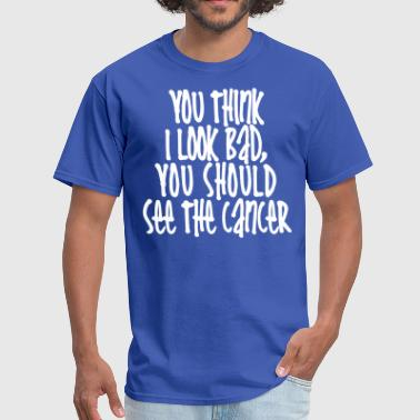You Should See The Cancer - Men's T-Shirt