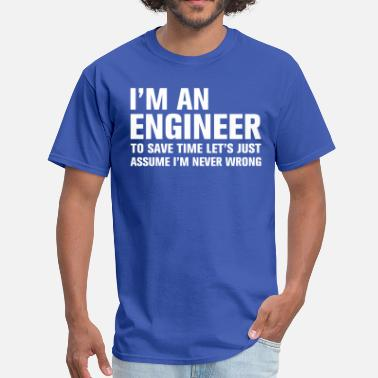 I Am An Engineer To Save Time Lets Just Assume That I Am Never Wrong I am an engineer to save time lets just assume I  - Men's T-Shirt