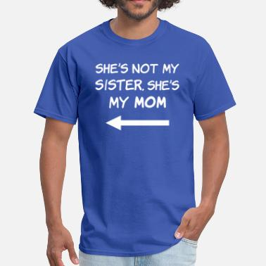 Shes My Sister She's Not My Sister, She's My Mom - Men's T-Shirt