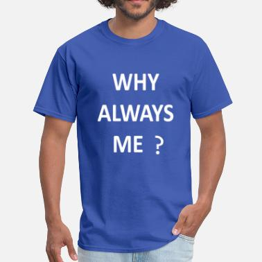 Why Always Me Why Always Me - Men's T-Shirt