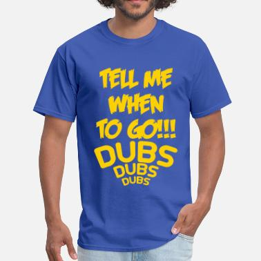 Dub Nation tell me when to go DUBS - Men's T-Shirt