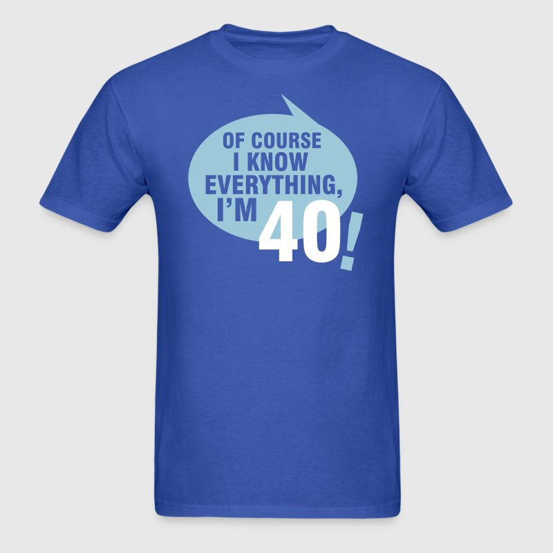 Of course I know everything, I'm 40 - Men's T-Shirt