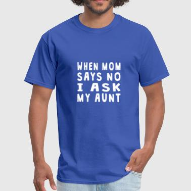 Ask My Aunt When Mom Says No I Ask My Aunt - Men's T-Shirt