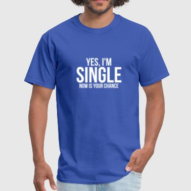 Yes, I'm Single Now is Your Chance Ready Funny Tee - Men's T-Shirt