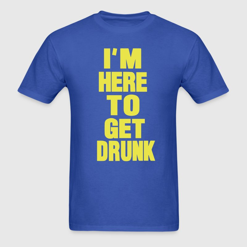 I'M HERE TO GET DRUNK - Men's T-Shirt