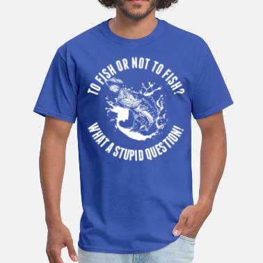 Stupid Fish To Fish Or Not To Fish What A Stupid Question - Men's T-Shirt