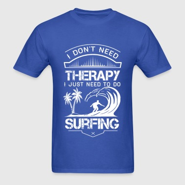 I Dont Need Therapy Need Surfing - Men's T-Shirt