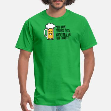 Thirsty Men have feelings too sometimes we feel thirsty - Men's T-Shirt