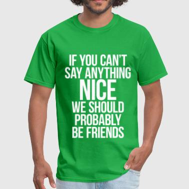 If You Can't Say Anything Nice We Should Be Frien - Men's T-Shirt