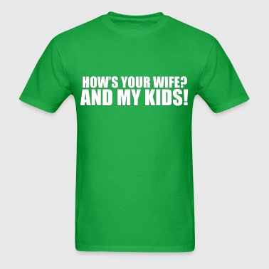 Hows your wife & my kids - Men's T-Shirt