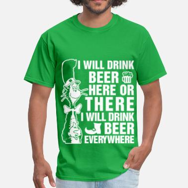 I Will Drink Beer Here Or There I Will Drink Beer Everywhere I will drink beer here or there - Men's T-Shirt