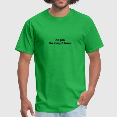 Stupidity Job no job no stupid boss - Men's T-Shirt