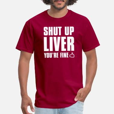 Liver Shut Up Liver You're Fine - Men's T-Shirt
