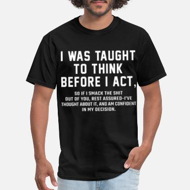 And The Rest Is History I was taught to think before I act so if I smack t - Men's T-Shirt