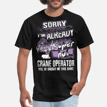 Operating Engineers sorry i am already taken by a super hot crane oper - Men's T-Shirt
