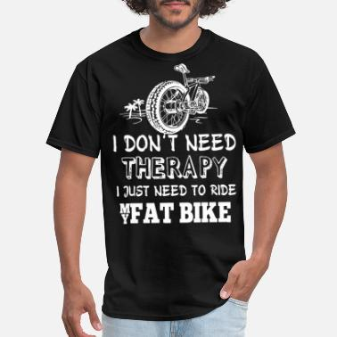 Fat I don t need therapy I just need to ride my fat bi - Men's T-Shirt