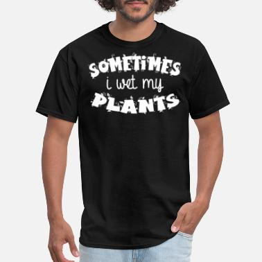 Wet Sometimes I Wet My Plants - Funny Gardening Shirt - Men's T-Shirt