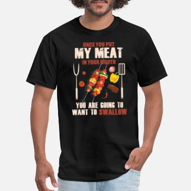 Mouth Once You Put My Meat in Your Mouth Want To Swallow - Men's T-Shirt