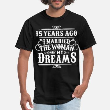 15 years ago I married the woman of my dreams wife - Men's T-Shirt