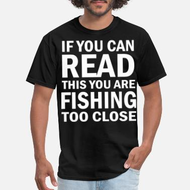 Rather IF YOU CAN READ THIS YOU ARE FISHING TOO CLOSE Classic T Shirt - Men's T-Shirt