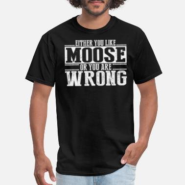 Moose Either You Like Moose Or Wrong - Men's T-Shirt