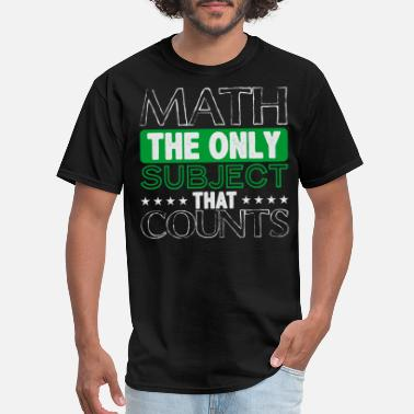 Math Count Math The Only Subject That Counts - Men's T-Shirt