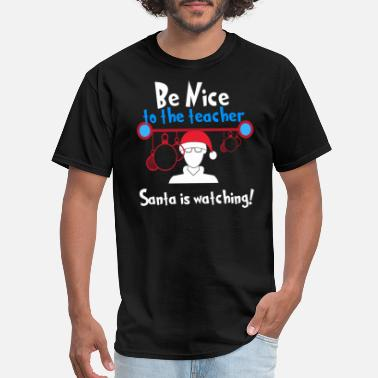 Be Nice To Teachers Christmas Teacher Be Nice to the Teacher Santa is - Men's T-Shirt