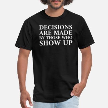 West DECISIONS ARE MADE BY THOSE WHO SHOW UP - Men's T-Shirt