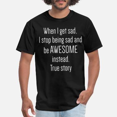 Instead when I get sad I stop being sad and be awesome ins - Men's T-Shirt
