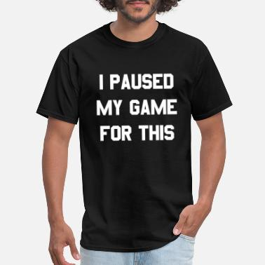 My I Paused My Game For This - Men's T-Shirt