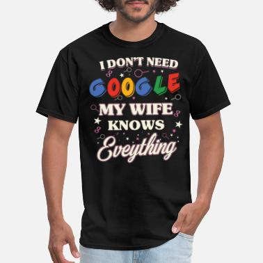 Everything I don't need google My wife knows everything - Men's T-Shirt